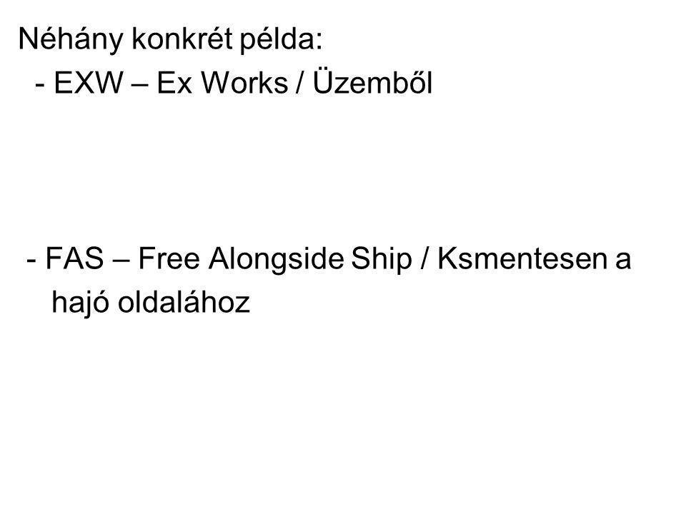 Néhány konkrét példa: - EXW – Ex Works / Üzemből - FAS – Free Alongside Ship / Ksmentesen a hajó oldalához