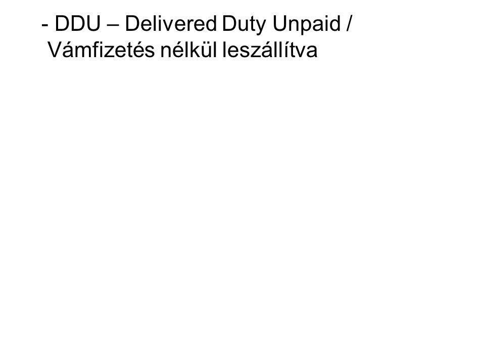 - DDU – Delivered Duty Unpaid / Vámfizetés nélkül leszállítva