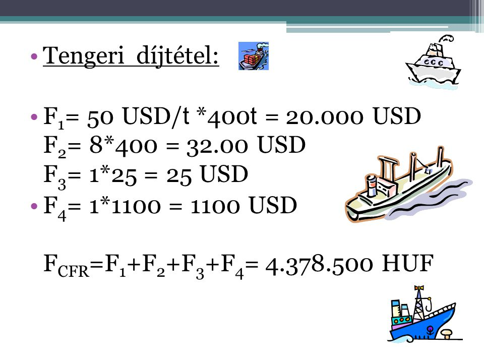 Tengeri díjtétel: F1= 50 USD/t *400t = 20.000 USD F2= 8*400 = 32.00 USD F3= 1*25 = 25 USD.