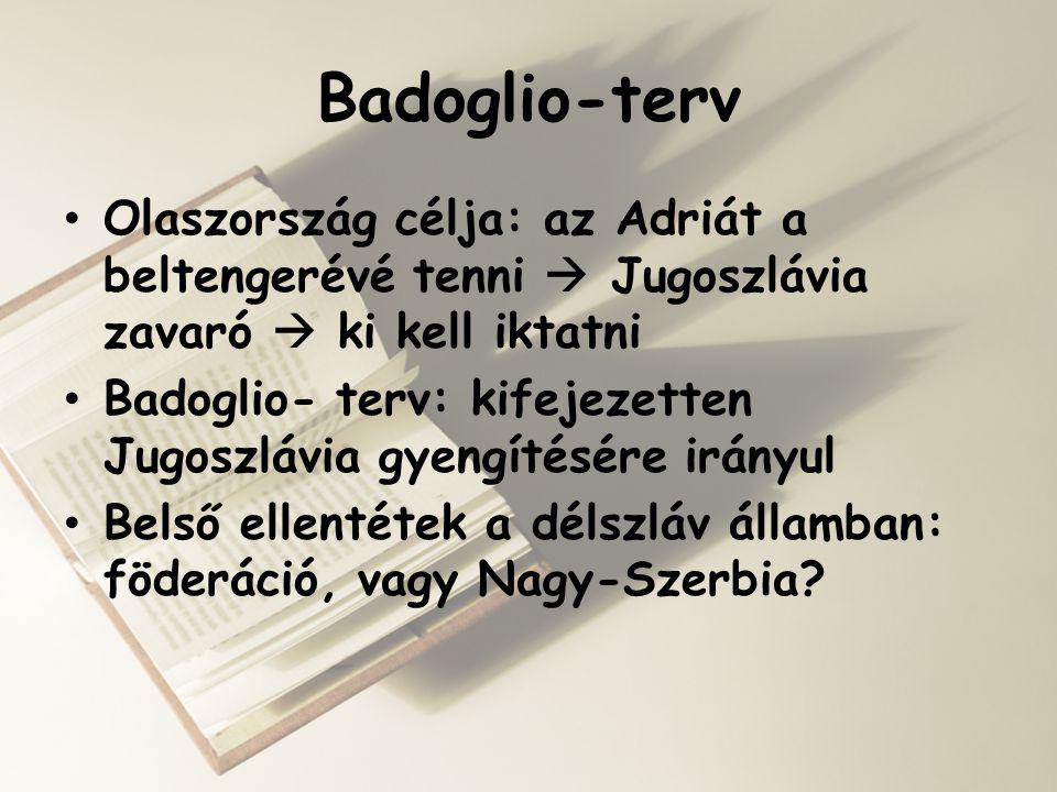 Badoglio-terv Olaszország célja: az Adriát a beltengerévé tenni  Jugoszlávia zavaró  ki kell iktatni.