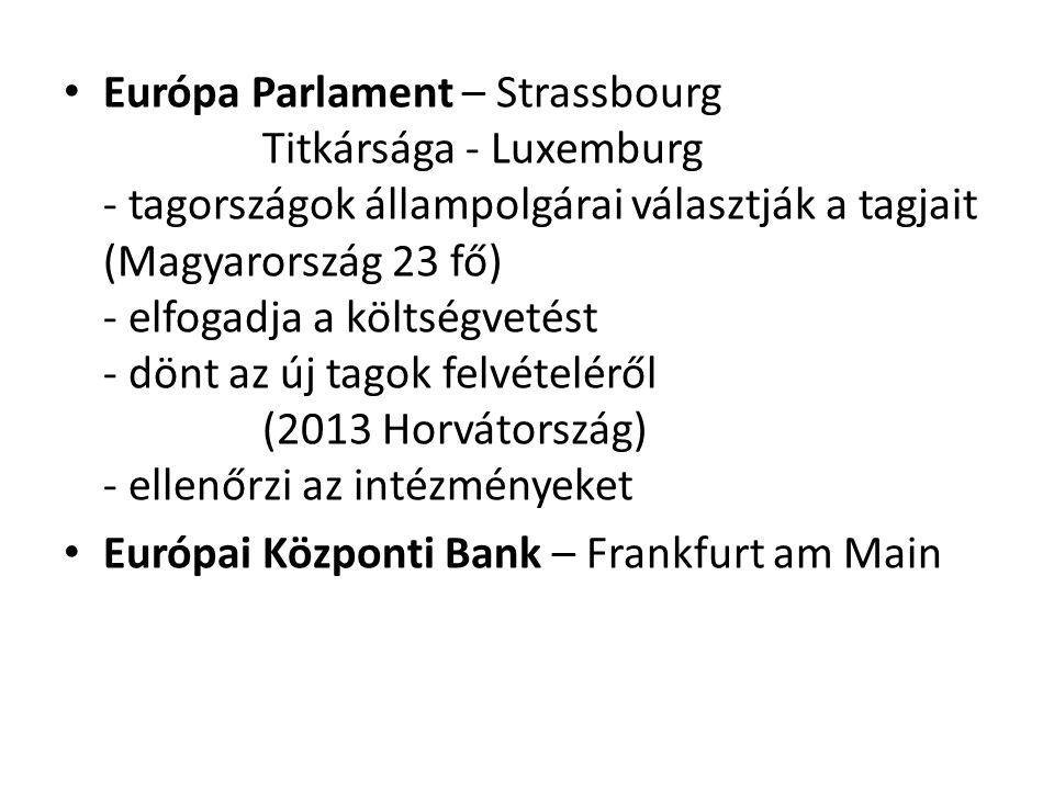 Európa Parlament – Strassbourg Titkársága - Luxemburg - tagországok állampolgárai választják a tagjait (Magyarország 23 fő) - elfogadja a költségvetést - dönt az új tagok felvételéről (2013 Horvátország) - ellenőrzi az intézményeket