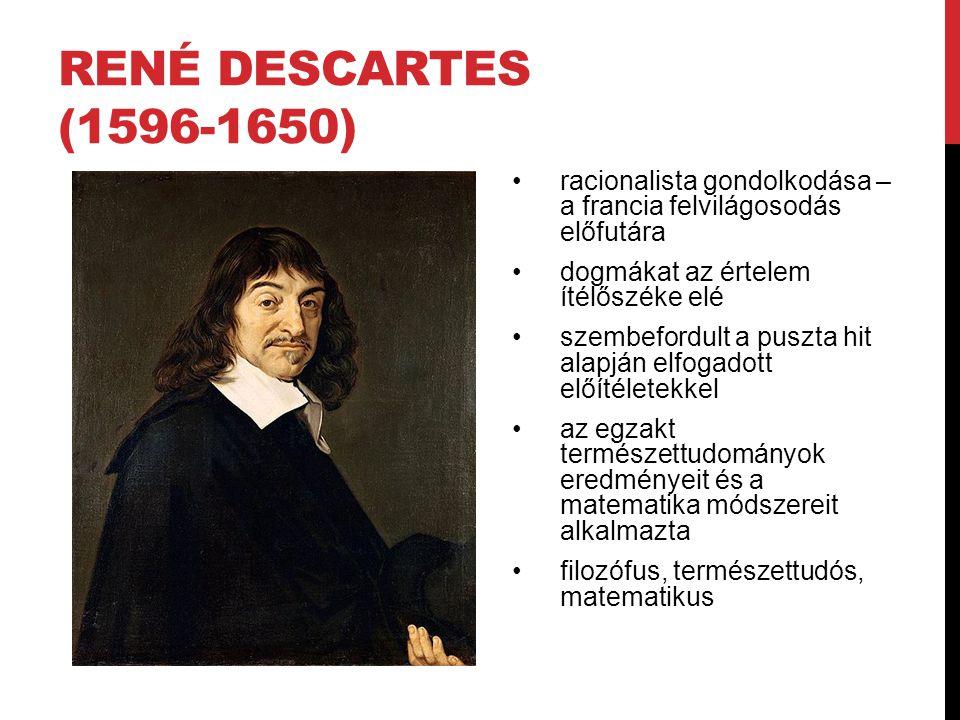 René Descartes (1596-1650) racionalista gondolkodása – a francia felvilágosodás előfutára. dogmákat az értelem ítélőszéke elé.