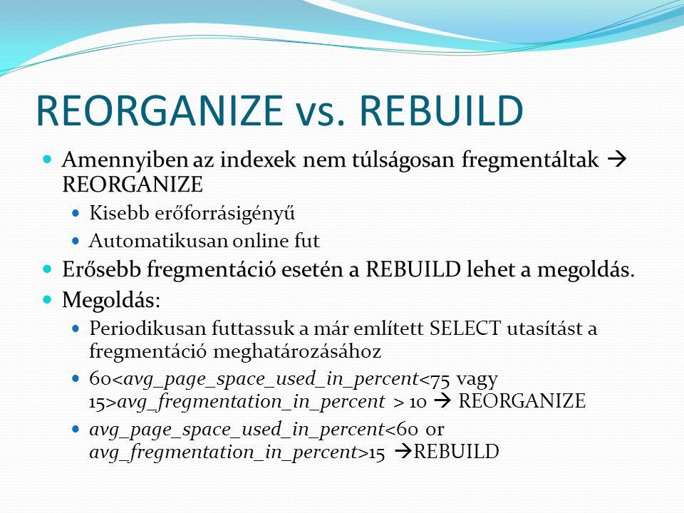 REORGANIZE vs. REBUILD Amennyiben az indexek nem túlságosan fregmentáltak  REORGANIZE. Kisebb erőforrásigényű.