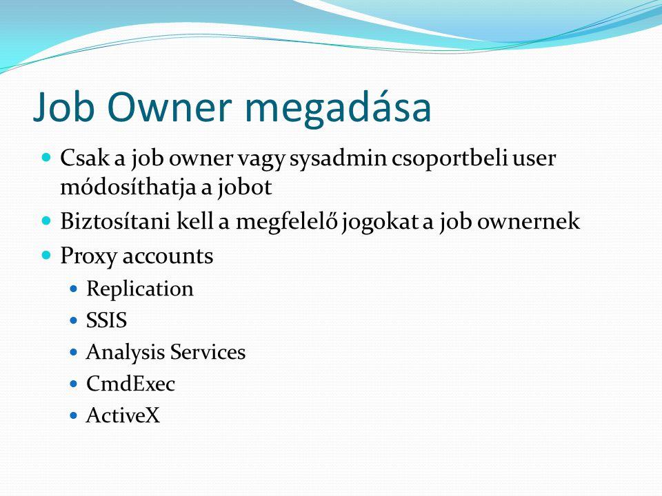 Job Owner megadása Csak a job owner vagy sysadmin csoportbeli user módosíthatja a jobot. Biztosítani kell a megfelelő jogokat a job ownernek.