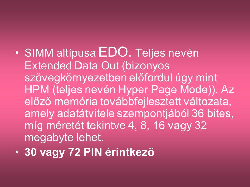 SIMM altípusa EDO. Teljes nevén Extended Data Out (bizonyos szövegkörnyezetben előfordul úgy mint HPM (teljes nevén Hyper Page Mode)). Az előző memória továbbfejlesztett változata, amely adatátvitele szempontjából 36 bites, míg méretét tekintve 4, 8, 16 vagy 32 megabyte lehet.
