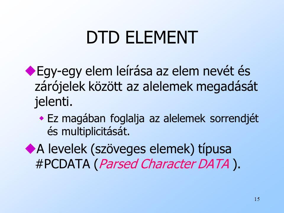 DTD ELEMENT Egy-egy elem leírása az elem nevét és zárójelek között az alelemek megadását jelenti.