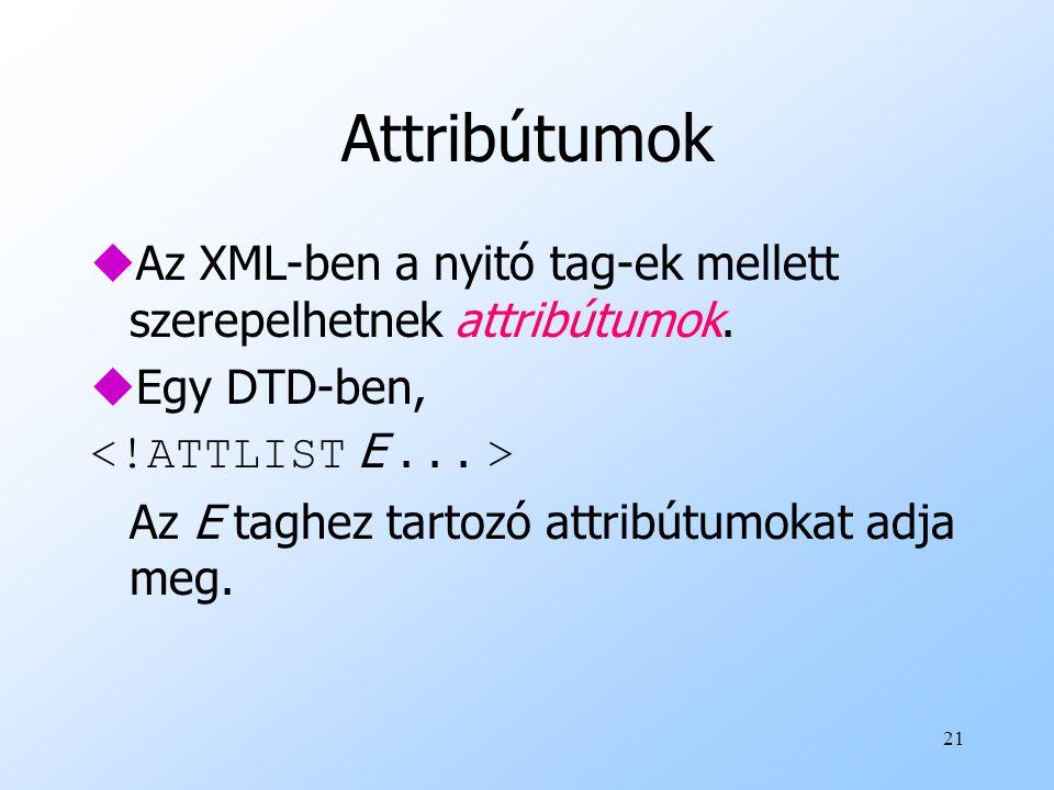 Attribútumok Az XML-ben a nyitó tag-ek mellett szerepelhetnek attribútumok. Egy DTD-ben, <!ATTLIST E . . . >