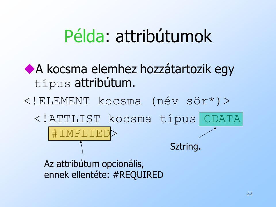 Példa: attribútumok A kocsma elemhez hozzátartozik egy típus attribútum. <!ELEMENT kocsma (név sör*)>