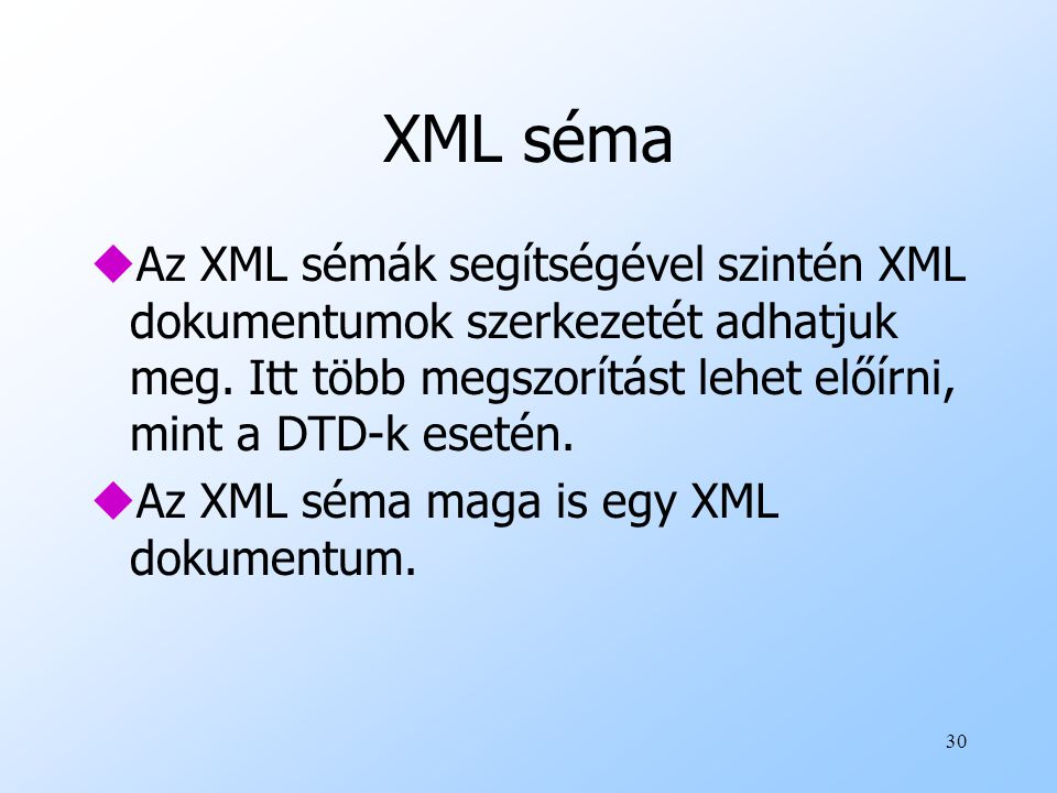 XML séma Az XML sémák segítségével szintén XML dokumentumok szerkezetét adhatjuk meg. Itt több megszorítást lehet előírni, mint a DTD-k esetén.