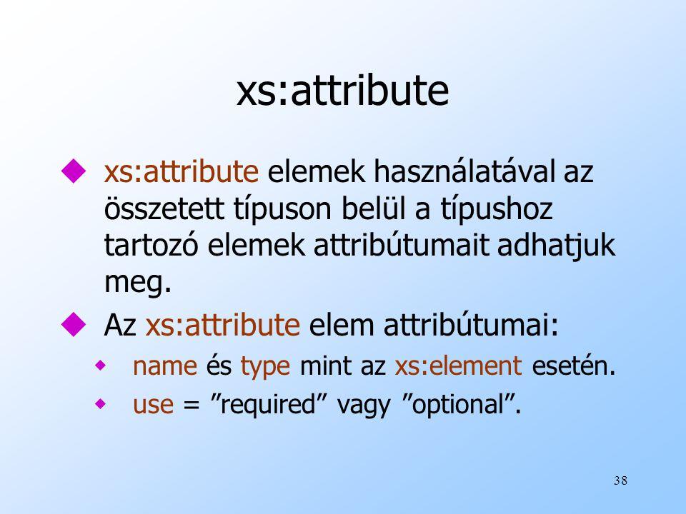 xs:attribute xs:attribute elemek használatával az összetett típuson belül a típushoz tartozó elemek attribútumait adhatjuk meg.