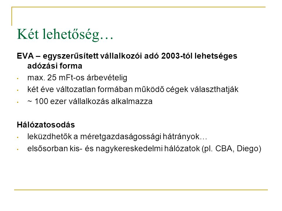 Két lehetőség… EVA – egyszerűsített vállalkozói adó 2003-tól lehetséges adózási forma. max. 25 mFt-os árbevételig.