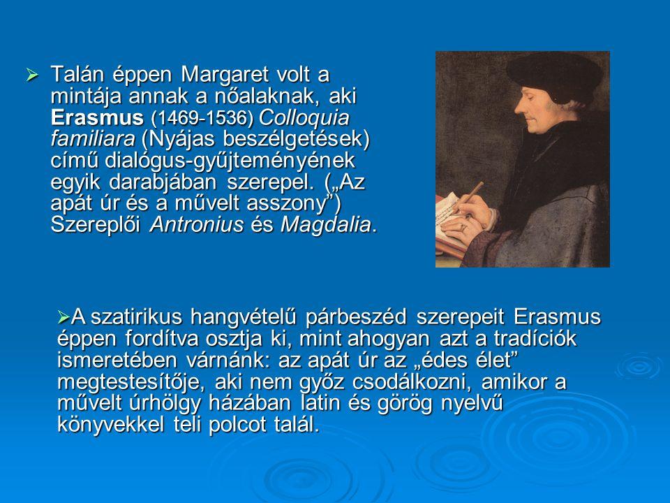 """Talán éppen Margaret volt a mintája annak a nőalaknak, aki Erasmus (1469-1536) Colloquia familiara (Nyájas beszélgetések) című dialógus-gyűjteményének egyik darabjában szerepel. (""""Az apát úr és a művelt asszony ) Szereplői Antronius és Magdalia."""