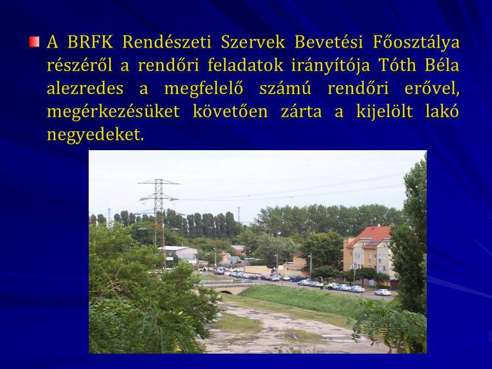 A BRFK Rendészeti Szervek Bevetési Főosztálya részéről a rendőri feladatok irányítója Tóth Béla alezredes a megfelelő számú rendőri erővel, megérkezésüket követően zárta a kijelölt lakó negyedeket.
