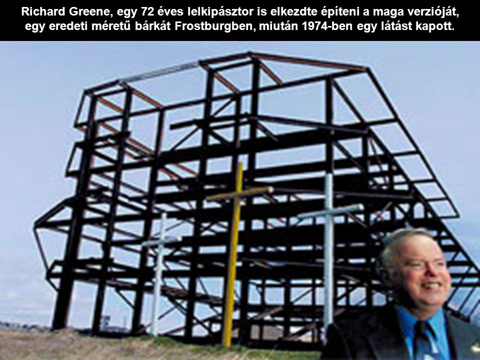 Richard Greene, egy 72 éves lelkipásztor is elkezdte építeni a maga verzióját, egy eredeti méretű bárkát Frostburgben, miután 1974-ben egy látást kapott.