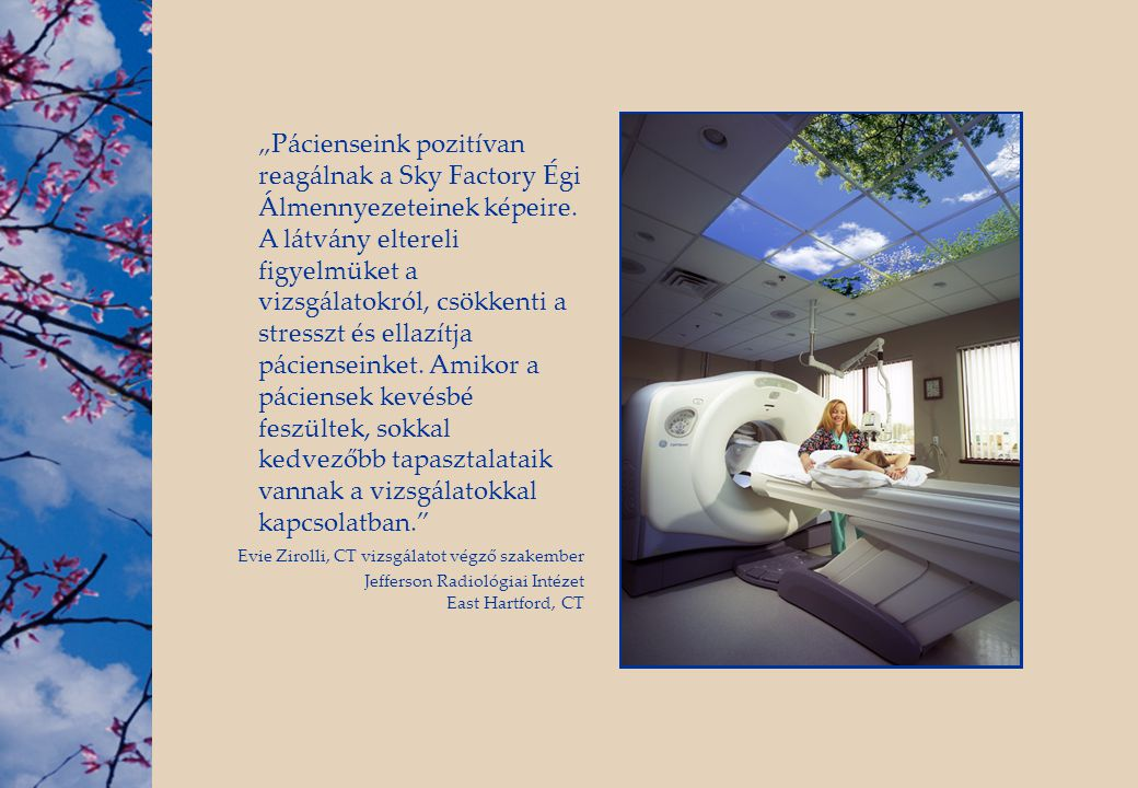 """""""Pácienseink pozitívan reagálnak a Sky Factory Égi Álmennyezeteinek képeire. A látvány eltereli figyelmüket a vizsgálatokról, csökkenti a stresszt és ellazítja pácienseinket. Amikor a páciensek kevésbé feszültek, sokkal kedvezőbb tapasztalataik vannak a vizsgálatokkal kapcsolatban."""