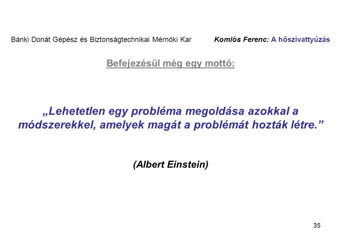 """Bánki Donát Gépész és Biztonságtechnikai Mérnöki Kar Komlós Ferenc: A hőszivattyúzás Befejezésül még egy mottó: """"Lehetetlen egy probléma megoldása azokkal a módszerekkel, amelyek magát a problémát hozták létre. (Albert Einstein)"""