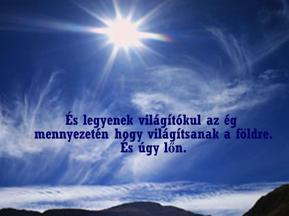 És legyenek világítókul az ég mennyezetén hogy világítsanak a földre