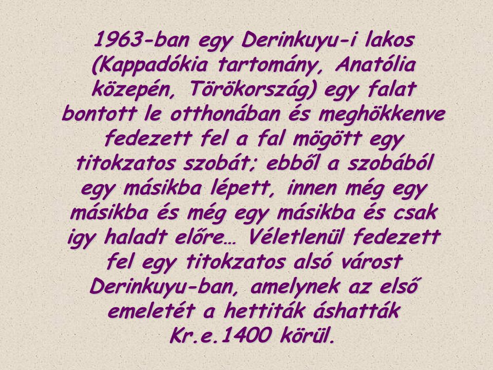 1963-ban egy Derinkuyu-i lakos (Kappadókia tartomány, Anatólia közepén, Törökország) egy falat bontott le otthonában és meghökkenve fedezett fel a fal mögött egy titokzatos szobát; ebből a szobából egy másikba lépett, innen még egy másikba és még egy másikba és csak igy haladt előre… Véletlenül fedezett fel egy titokzatos alsó várost Derinkuyu-ban, amelynek az első emeletét a hettiták áshatták Kr.e.1400 körül.