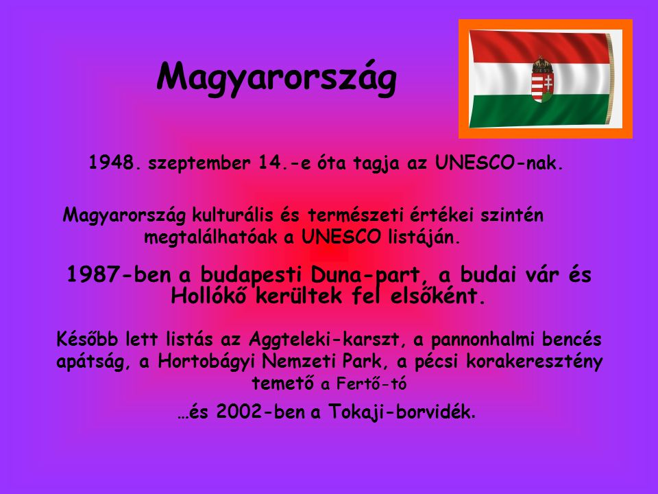 Magyarország 1948. szeptember 14.-e óta tagja az UNESCO-nak. Magyarország kulturális és természeti értékei szintén megtalálhatóak a UNESCO listáján.