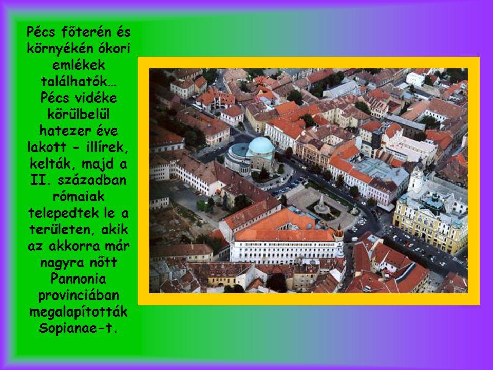 Pécs főterén és környékén ókori emlékek találhatók… Pécs vidéke körülbelül hatezer éve lakott - illírek, kelták, majd a II.
