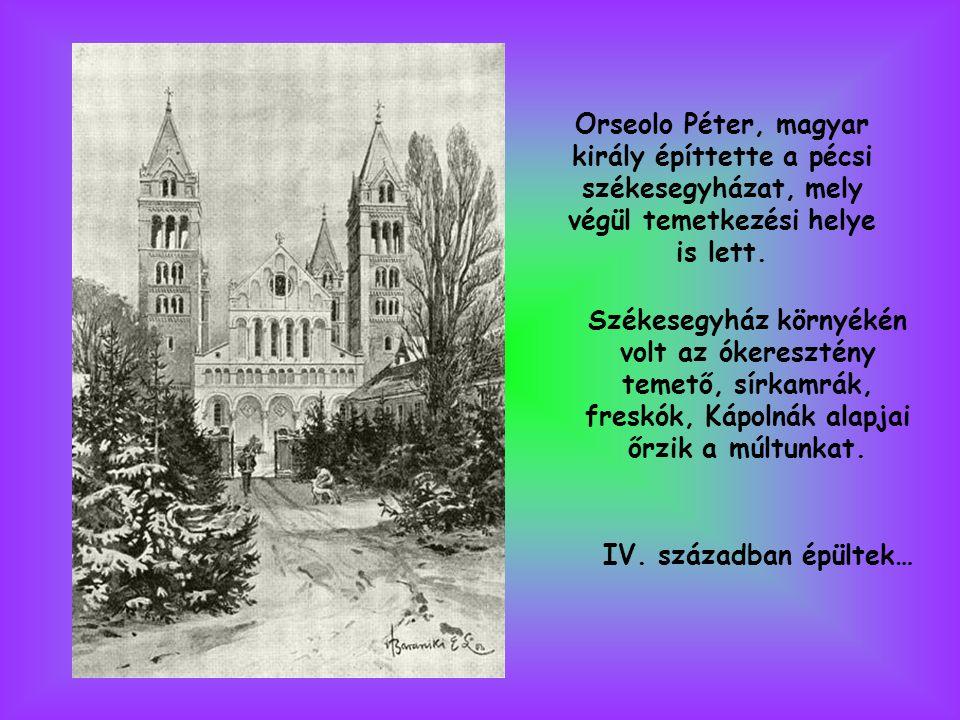 Orseolo Péter, magyar király építtette a pécsi székesegyházat, mely végül temetkezési helye is lett.