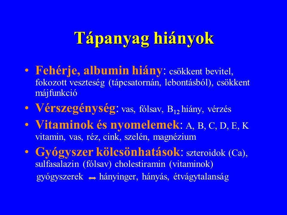 Tápanyag hiányok Fehérje, albumin hiány: csökkent bevitel, fokozott veszteség (tápcsatornán, lebontásból), csökkent májfunkció.