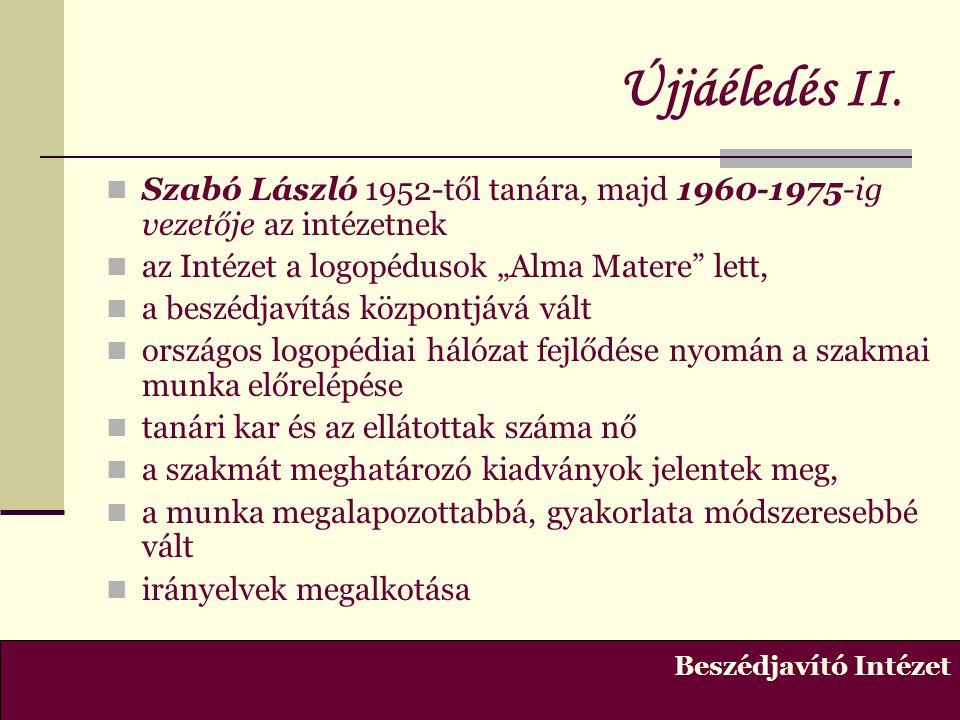 """Újjáéledés II. Szabó László 1952-től tanára, majd 1960-1975-ig vezetője az intézetnek. az Intézet a logopédusok """"Alma Matere lett,"""