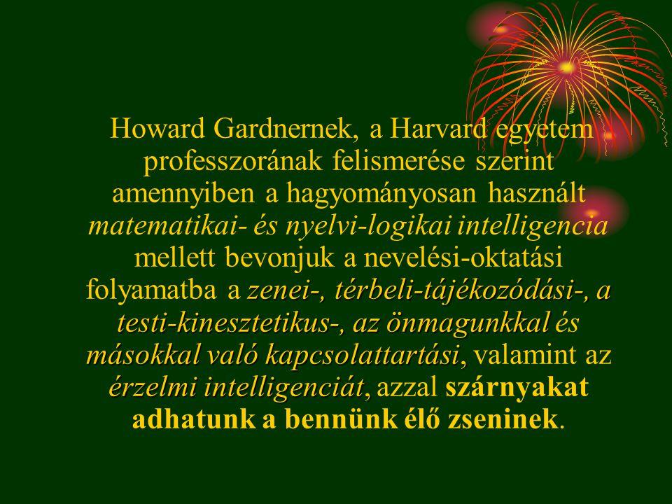Howard Gardnernek, a Harvard egyetem professzorának felismerése szerint amennyiben a hagyományosan használt matematikai- és nyelvi-logikai intelligencia mellett bevonjuk a nevelési-oktatási folyamatba a zenei-, térbeli-tájékozódási-, a testi-kinesztetikus-, az önmagunkkal és másokkal való kapcsolattartási, valamint az érzelmi intelligenciát, azzal szárnyakat adhatunk a bennünk élő zseninek.