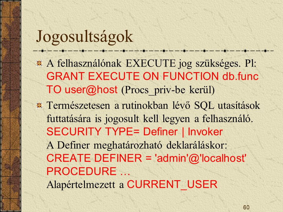Jogosultságok A felhasználónak EXECUTE jog szükséges. Pl: GRANT EXECUTE ON FUNCTION db.func TO user@host (Procs_priv-be kerül)