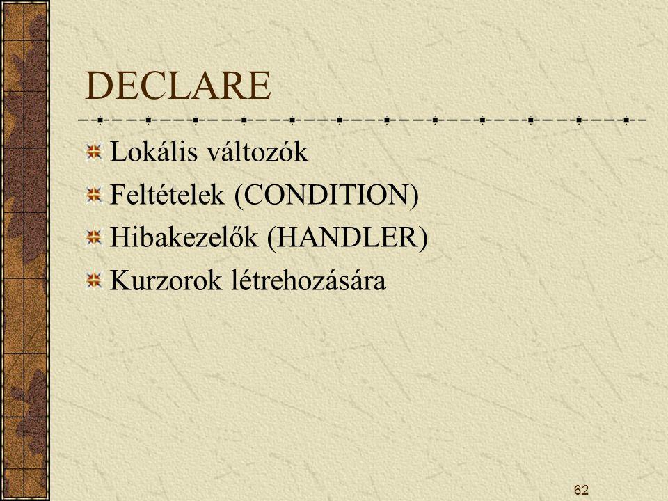 DECLARE Lokális változók Feltételek (CONDITION) Hibakezelők (HANDLER)