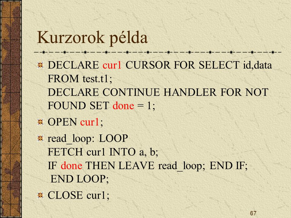 Kurzorok példa DECLARE cur1 CURSOR FOR SELECT id,data FROM test.t1; DECLARE CONTINUE HANDLER FOR NOT FOUND SET done = 1;
