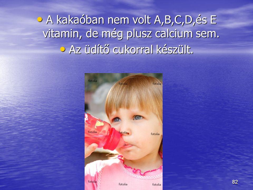 A kakaóban nem volt A,B,C,D,és E vitamin, de még plusz calcium sem.
