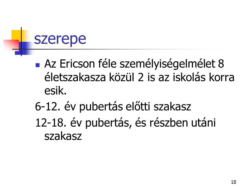 szerepe Az Ericson féle személyiségelmélet 8 életszakasza közül 2 is az iskolás korra esik. 6-12. év pubertás előtti szakasz.