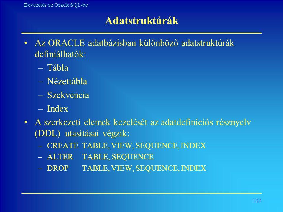 Adatstruktúrák Az ORACLE adatbázisban különböző adatstruktúrák definiálhatók: Tábla. Nézettábla. Szekvencia.