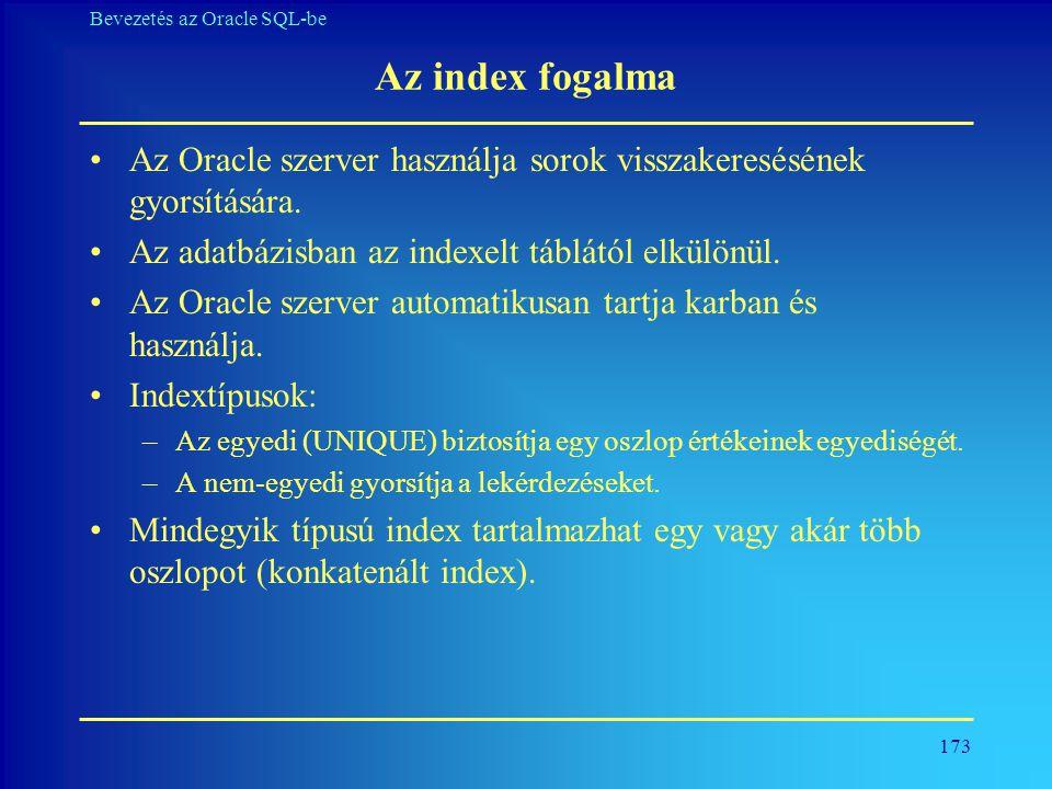 Az index fogalma Az Oracle szerver használja sorok visszakeresésének gyorsítására. Az adatbázisban az indexelt táblától elkülönül.