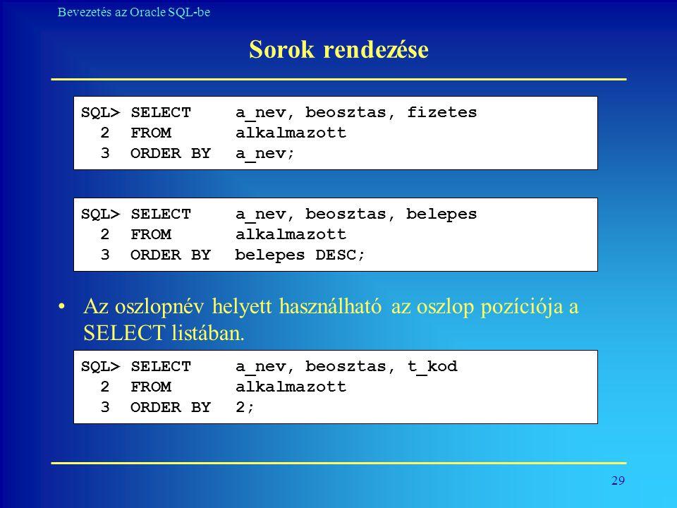 Sorok rendezése SQL> SELECT a_nev, beosztas, fizetes. 2 FROM alkalmazott. 3 ORDER BY a_nev; SQL> SELECT a_nev, beosztas, belepes.