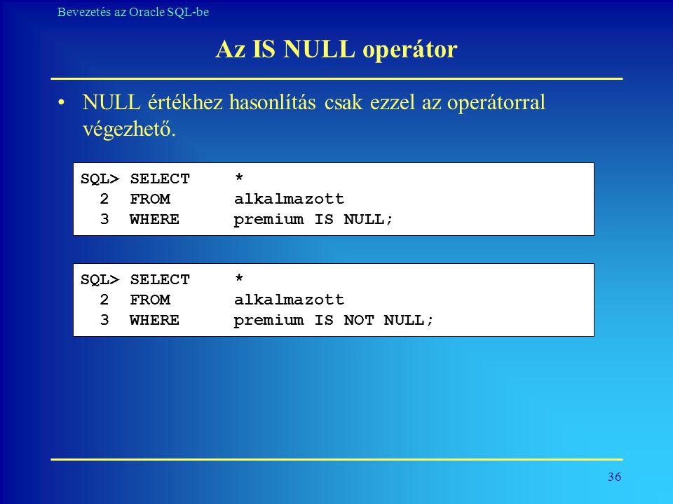 Az IS NULL operátor NULL értékhez hasonlítás csak ezzel az operátorral végezhető. SQL> SELECT * 2 FROM alkalmazott.