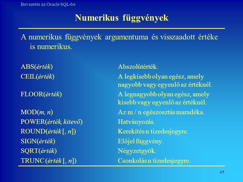 Numerikus függvények A numerikus függvények argumentuma és visszaadott értéke is numerikus. ABS(érték) Abszolútérték.