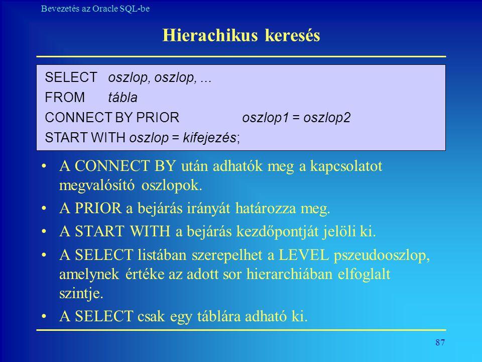 Hierachikus keresés SELECT oszlop, oszlop, ... FROM tábla. CONNECT BY PRIOR oszlop1 = oszlop2. START WITH oszlop = kifejezés;