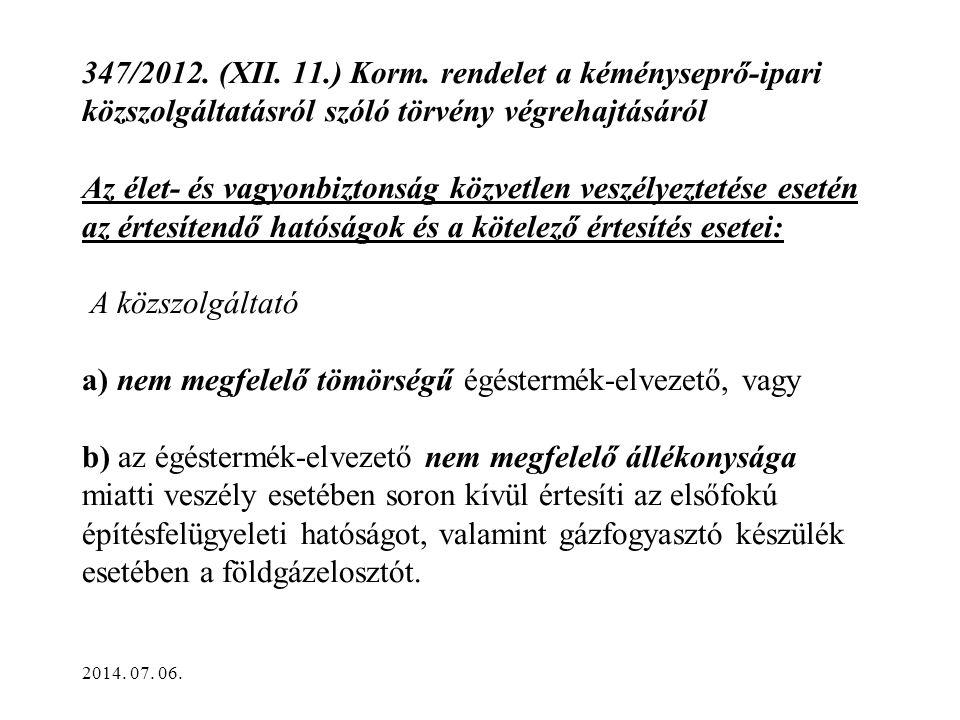 347/2012. (XII. 11.) Korm. rendelet a kéményseprő-ipari közszolgáltatásról szóló törvény végrehajtásáról Az élet- és vagyonbiztonság közvetlen veszélyeztetése esetén az értesítendő hatóságok és a kötelező értesítés esetei: A közszolgáltató a) nem megfelelő tömörségű égéstermék-elvezető, vagy b) az égéstermék-elvezető nem megfelelő állékonysága miatti veszély esetében soron kívül értesíti az elsőfokú építésfelügyeleti hatóságot, valamint gázfogyasztó készülék esetében a földgázelosztót.