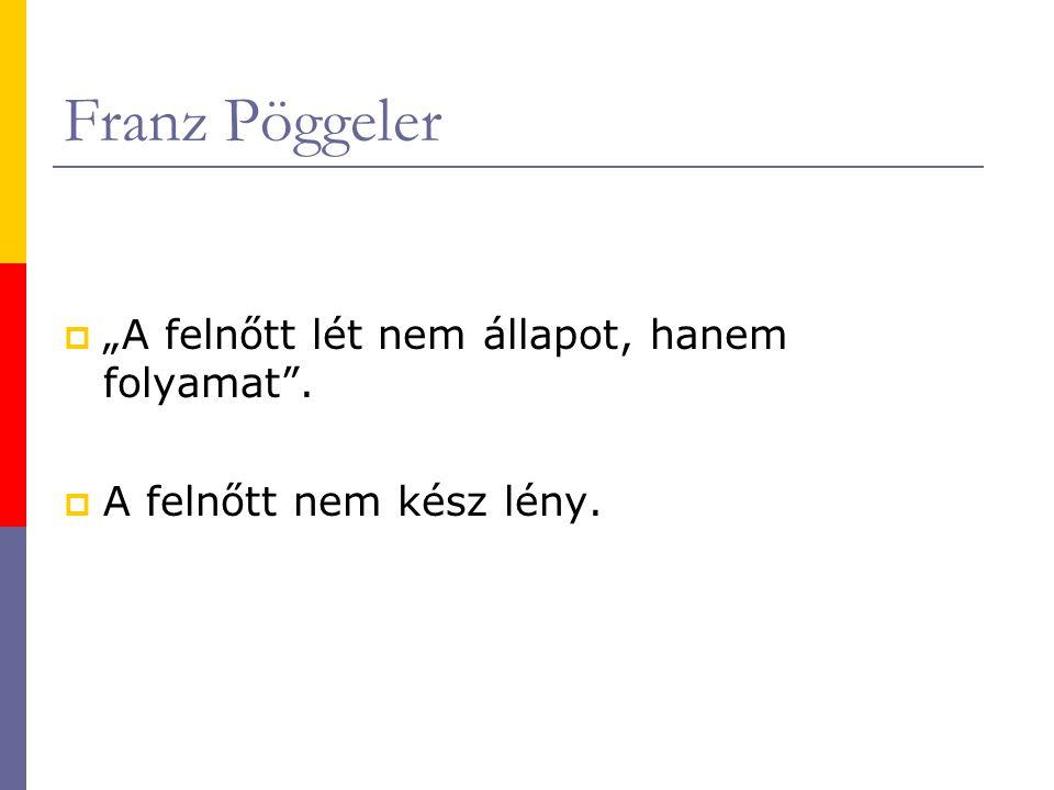"""Franz Pöggeler """"A felnőtt lét nem állapot, hanem folyamat ."""