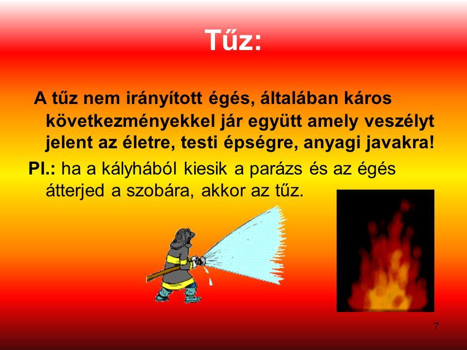 Tűz: A tűz nem irányított égés, általában káros következményekkel jár együtt amely veszélyt jelent az életre, testi épségre, anyagi javakra!