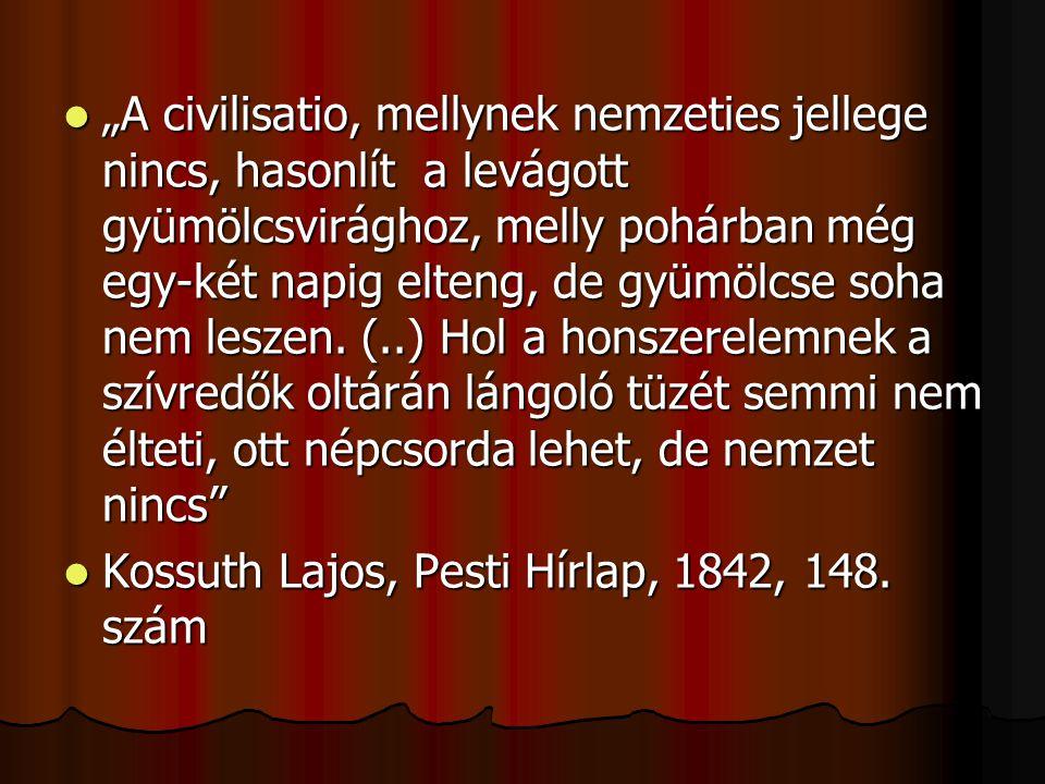 """""""A civilisatio, mellynek nemzeties jellege nincs, hasonlít a levágott gyümölcsvirághoz, melly pohárban még egy-két napig elteng, de gyümölcse soha nem leszen. (..) Hol a honszerelemnek a szívredők oltárán lángoló tüzét semmi nem élteti, ott népcsorda lehet, de nemzet nincs"""