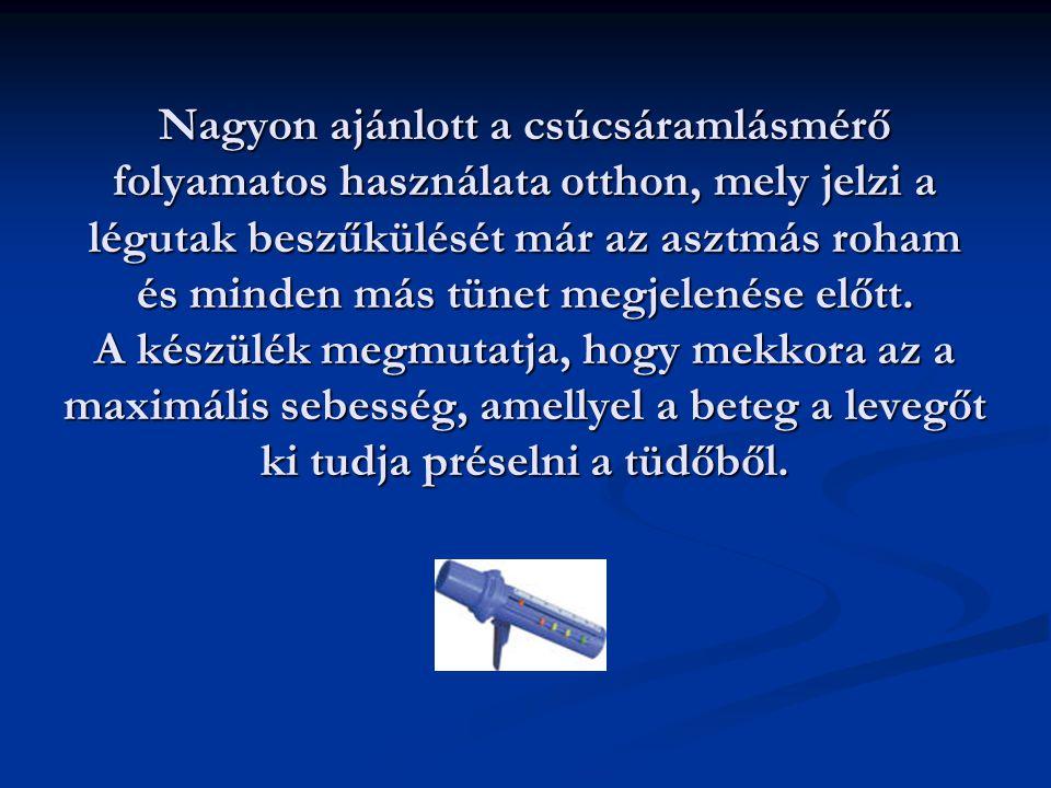 Nagyon ajánlott a csúcsáramlásmérő folyamatos használata otthon, mely jelzi a légutak beszűkülését már az asztmás roham és minden más tünet megjelenése előtt.