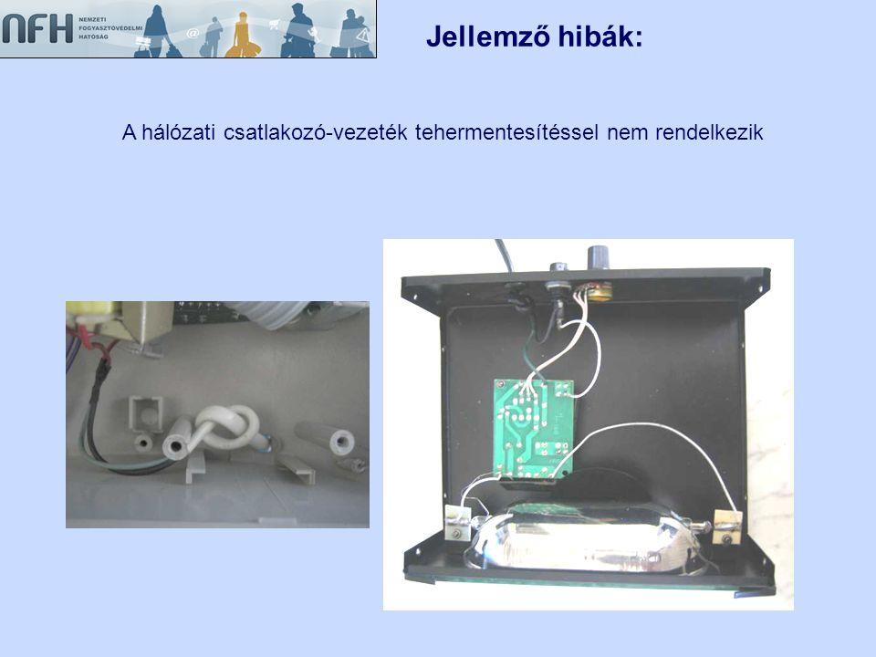 Jellemző hibák: A hálózati csatlakozó-vezeték tehermentesítéssel nem rendelkezik