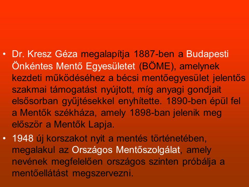 Dr. Kresz Géza megalapítja 1887-ben a Budapesti Önkéntes Mentő Egyesületet (BÖME), amelynek kezdeti működéséhez a bécsi mentőegyesület jelentős szakmai támogatást nyújtott, míg anyagi gondjait elsősorban gyűjtésekkel enyhítette. 1890-ben épül fel a Mentők székháza, amely 1898-ban jelenik meg először a Mentők Lapja.