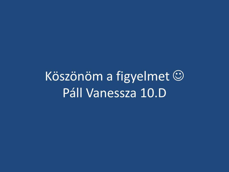 Köszönöm a figyelmet  Páll Vanessza 10.D