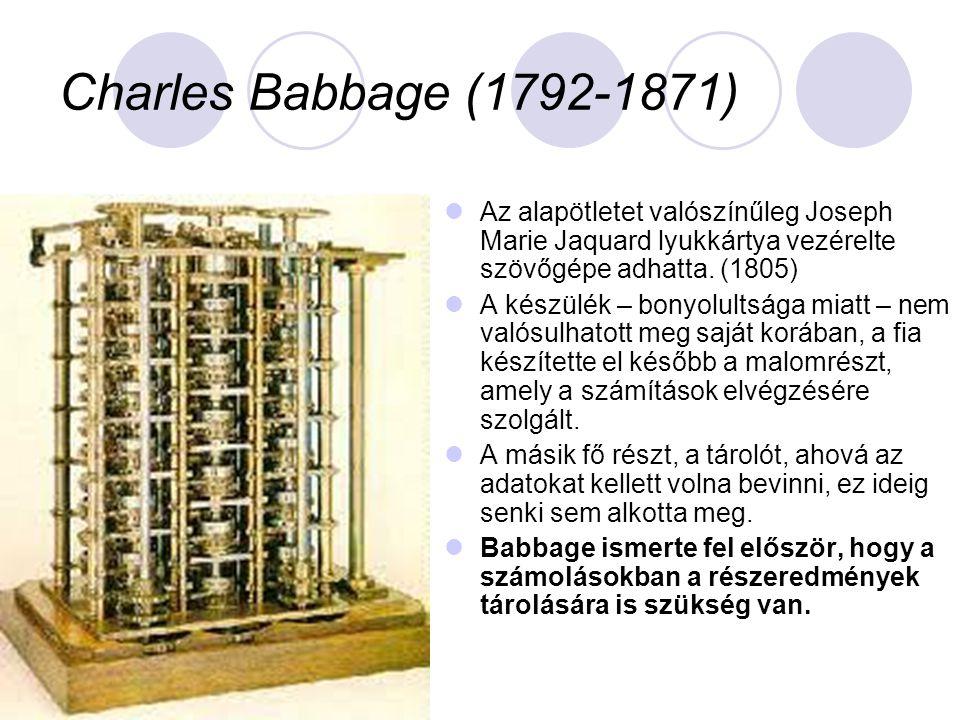 Charles Babbage (1792-1871) Az alapötletet valószínűleg Joseph Marie Jaquard lyukkártya vezérelte szövőgépe adhatta. (1805)