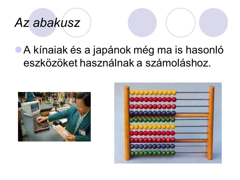Az abakusz A kínaiak és a japánok még ma is hasonló eszközöket használnak a számoláshoz.