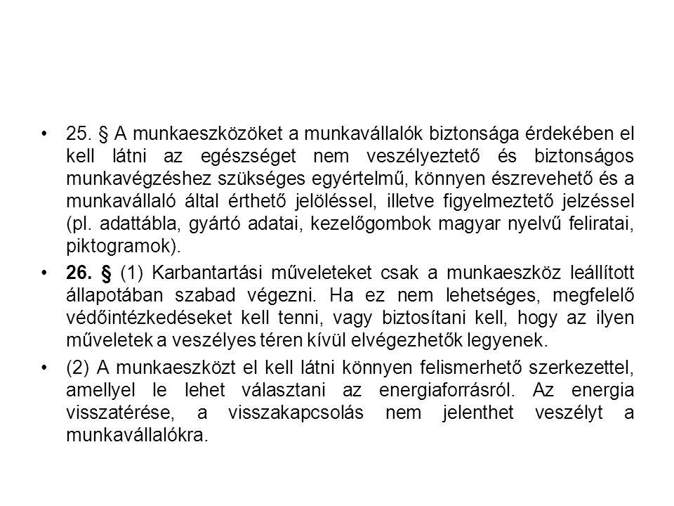 25. § A munkaeszközöket a munkavállalók biztonsága érdekében el kell látni az egészséget nem veszélyeztető és biztonságos munkavégzéshez szükséges egyértelmű, könnyen észrevehető és a munkavállaló által érthető jelöléssel, illetve figyelmeztető jelzéssel (pl. adattábla, gyártó adatai, kezelőgombok magyar nyelvű feliratai, piktogramok).